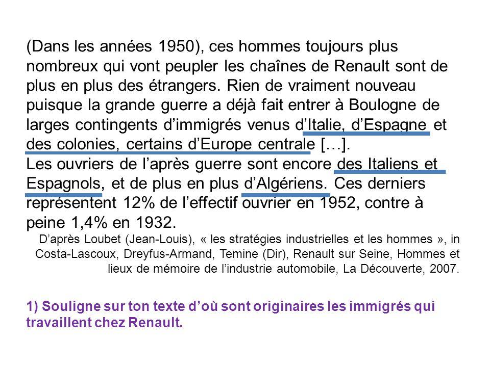 (Dans les années 1950), ces hommes toujours plus nombreux qui vont peupler les chaînes de Renault sont de plus en plus des étrangers. Rien de vraiment nouveau puisque la grande guerre a déjà fait entrer à Boulogne de larges contingents d'immigrés venus d'Italie, d'Espagne et des colonies, certains d'Europe centrale […].